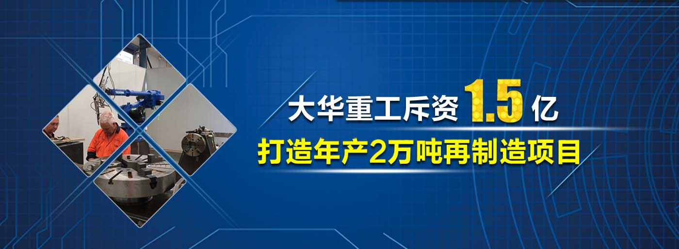 大华重工斥资1.2亿打造年修复20000吨机械再制造项目